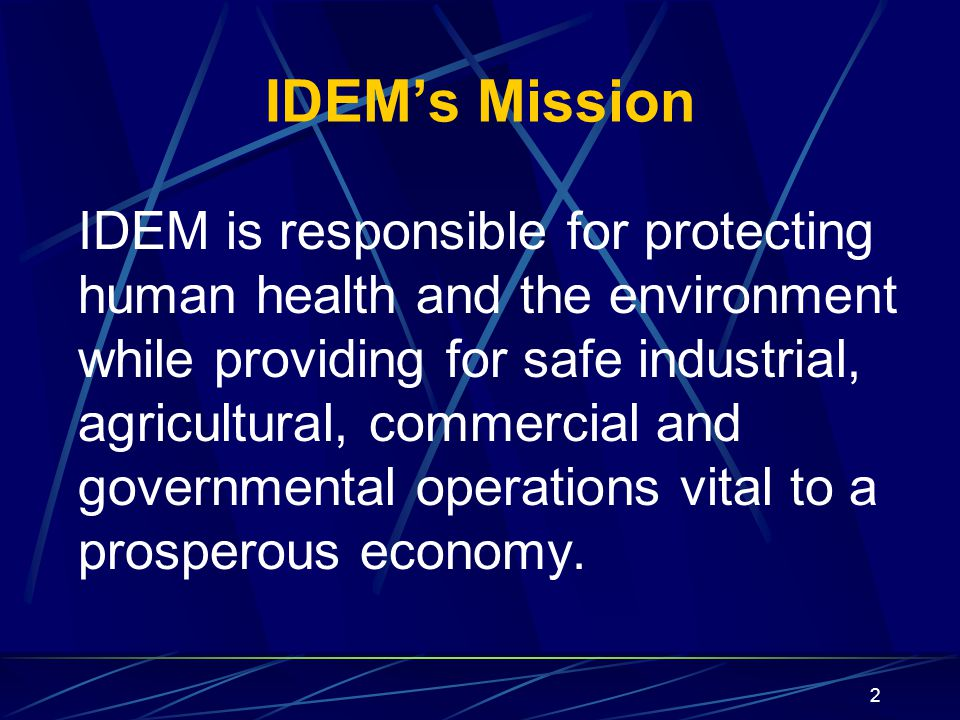 2 IDEM's Mission IDEM is responsible for protecting human health and the environment while providing for safe industrial, agricultural, commercial and