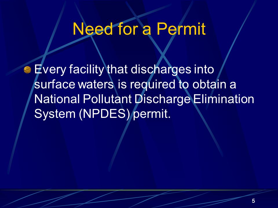 5 Need for a Permit Every facility that discharges into surface waters is required to obtain a National Pollutant Discharge Elimination System (NPDES) permit.