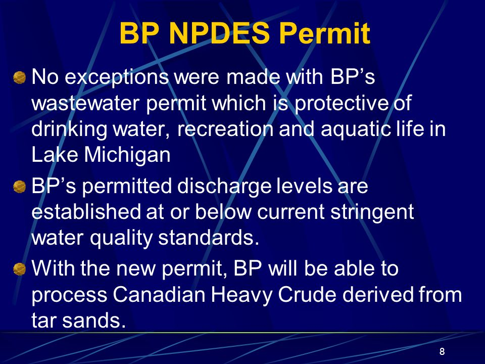 8 BP NPDES Permit No exceptions were made with BP's wastewater permit which is protective of drinking water, recreation and aquatic life in Lake Michigan BP's permitted discharge levels are established at or below current stringent water quality standards.