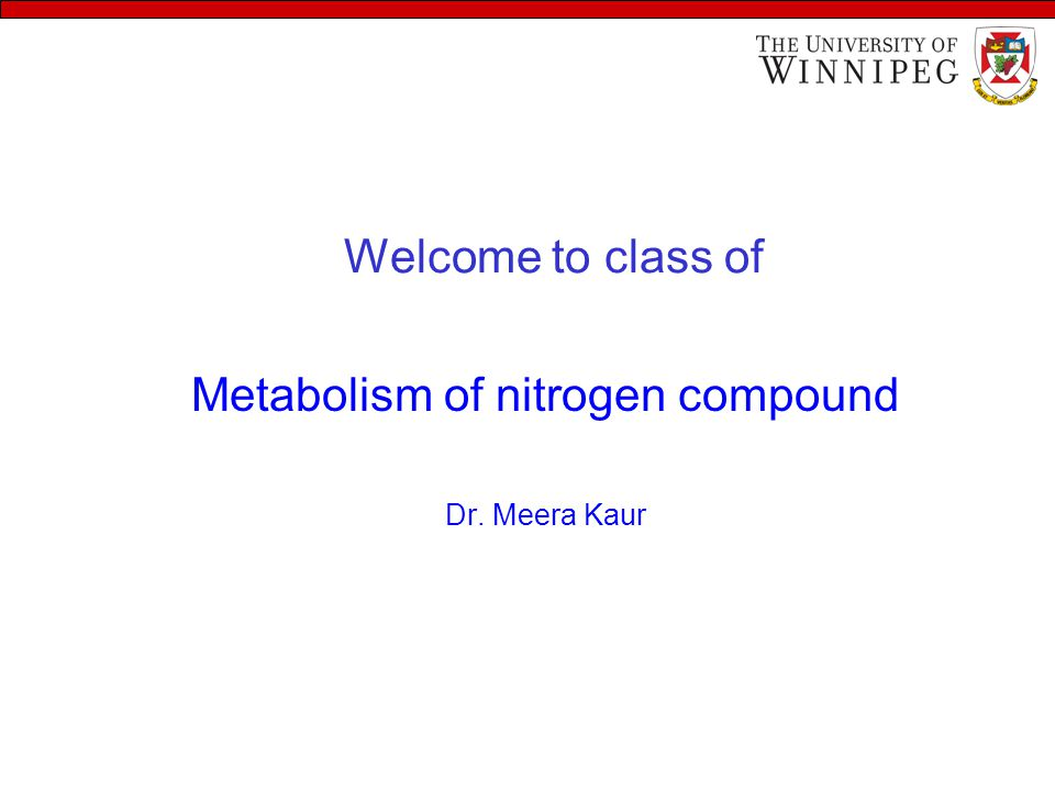 Welcome to class of Metabolism of nitrogen compound Dr. Meera Kaur