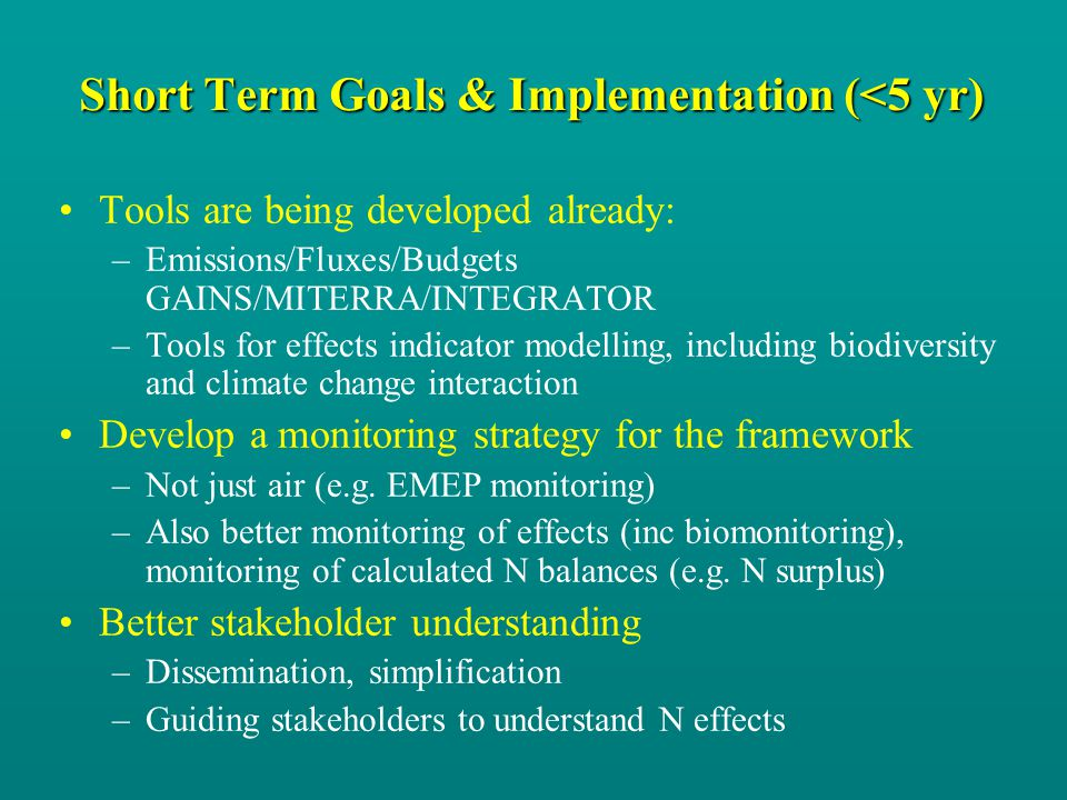 Short Term Goals & Implementation (<5 yr) Tools are being developed already: –Emissions/Fluxes/Budgets GAINS/MITERRA/INTEGRATOR –Tools for effects indicator modelling, including biodiversity and climate change interaction Develop a monitoring strategy for the framework –Not just air (e.g.