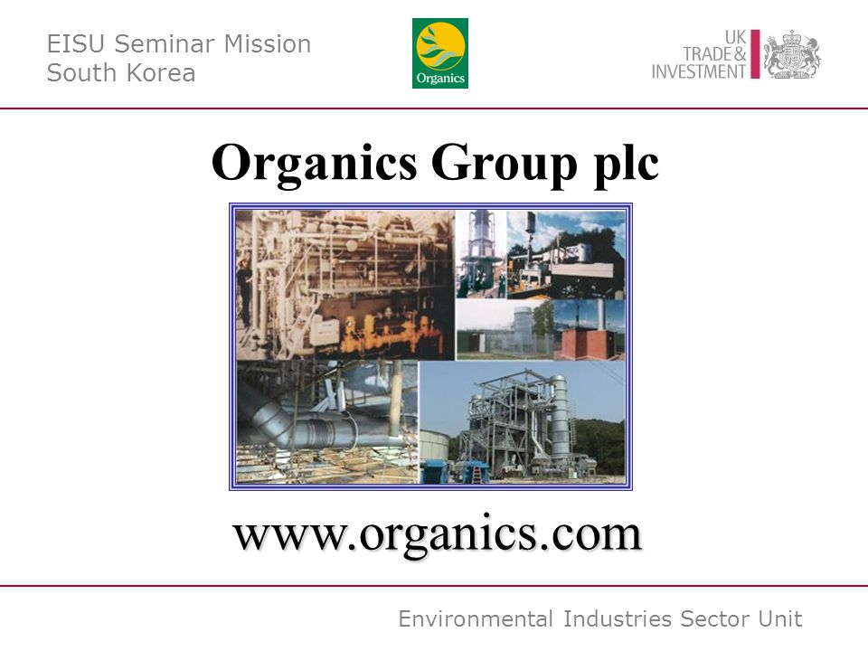 Environmental Industries Sector Unit www.organics.com Organics Group plc EISU Seminar Mission South Korea