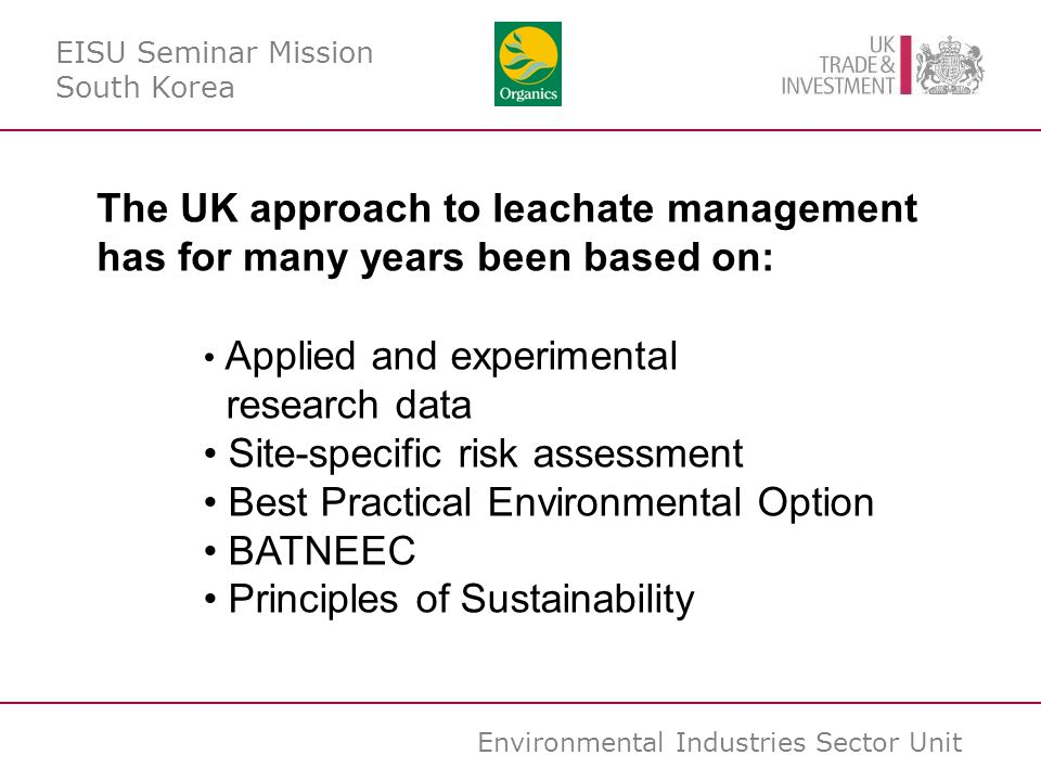 Environmental Industries Sector Unit The UK approach to leachate management has for many years been based on: Applied and experimental research data Site-specific risk assessment Best Practical Environmental Option BATNEEC Principles of Sustainability EISU Seminar Mission South Korea