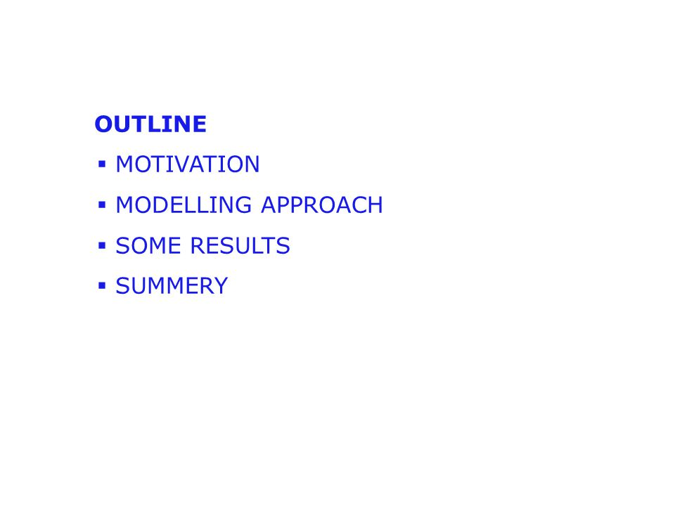 OUTLINE  MOTIVATION  MODELLING APPROACH  SOME RESULTS  SUMMERY