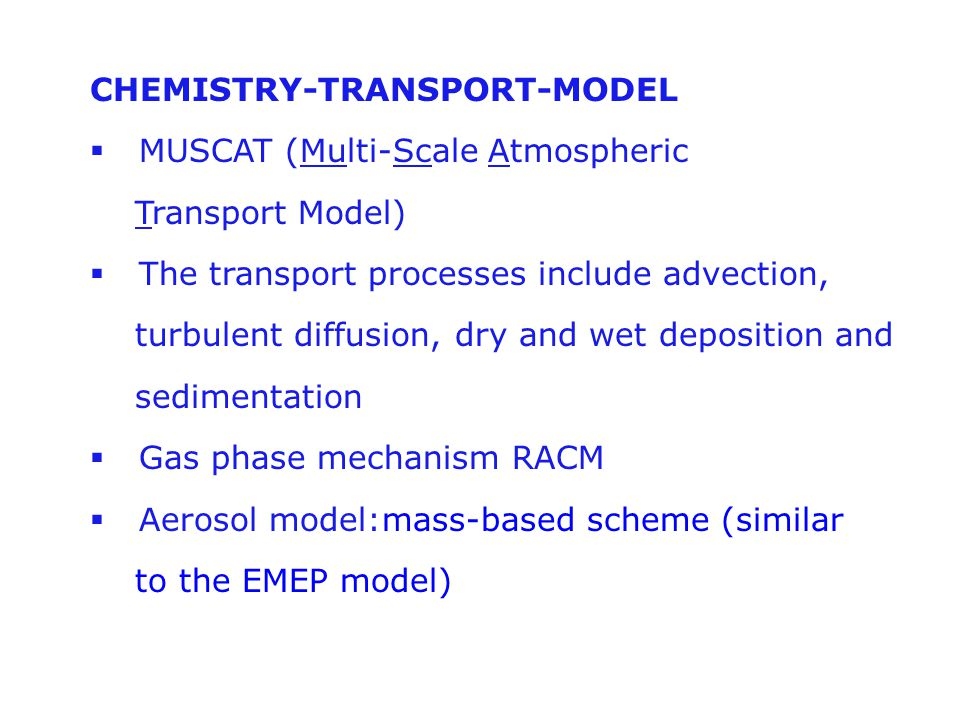 CHEMISTRY-TRANSPORT-MODEL  MUSCAT (Multi-Scale Atmospheric Transport Model)  The transport processes include advection, turbulent diffusion, dry and wet deposition and sedimentation  Gas phase mechanism RACM  Aerosol model:mass-based scheme (similar to the EMEP model)