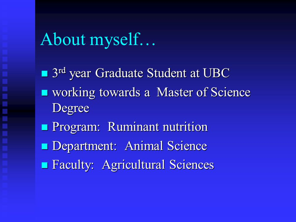 About myself… 3 rd year Graduate Student at UBC 3 rd year Graduate Student at UBC working towards a Master of Science Degree working towards a Master of Science Degree Program: Ruminant nutrition Program: Ruminant nutrition Department: Animal Science Department: Animal Science Faculty: Agricultural Sciences Faculty: Agricultural Sciences
