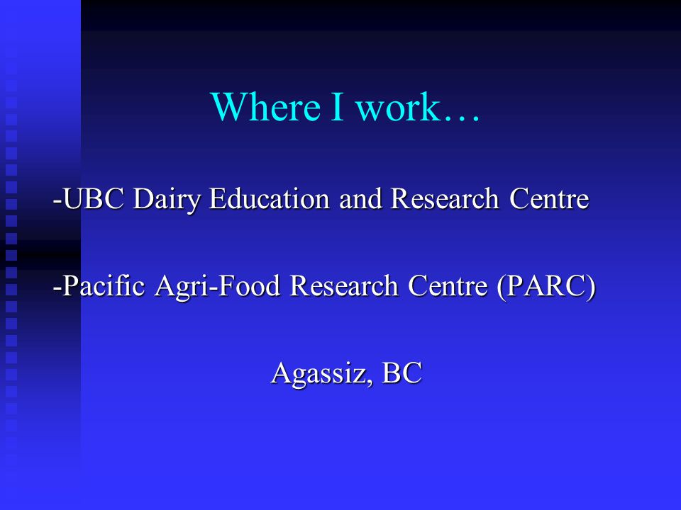 Where I work… -UBC Dairy Education and Research Centre -Pacific Agri-Food Research Centre (PARC) Agassiz, BC