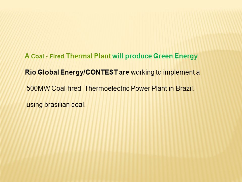 A Coal - Fired Thermal Plant will produce Green Energy Rio Global Energy/CONTEST are working to implement a 500MW Coal-fired Thermoelectric Power Plant in Brazil.
