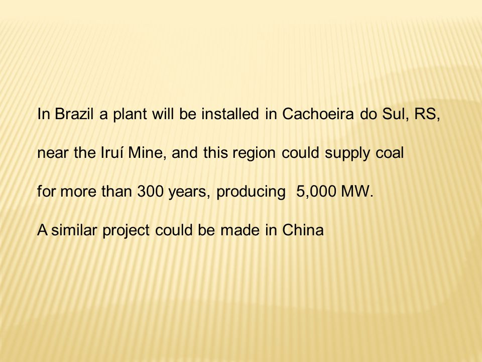 In Brazil a plant will be installed in Cachoeira do Sul, RS, near the Iruí Mine, and this region could supply coal for more than 300 years, producing 5,000 MW.