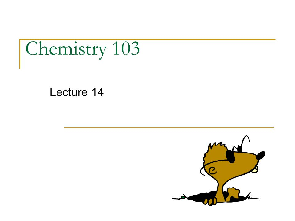 Chemistry 103 Lecture 14