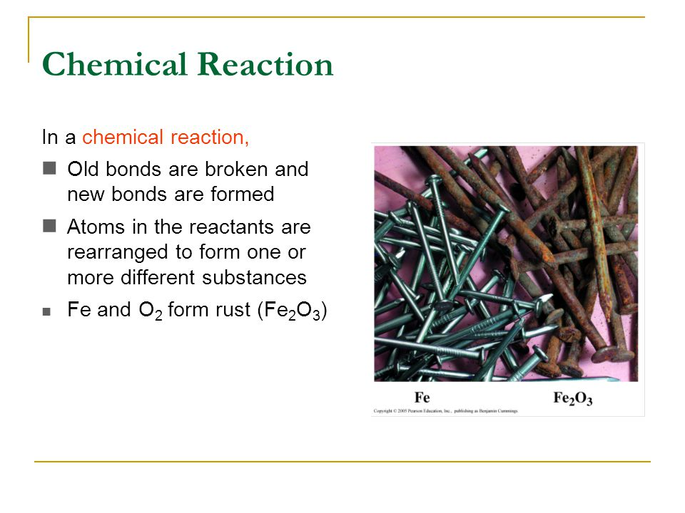 Chemical Reaction In a chemical reaction, Old bonds are broken and new bonds are formed Atoms in the reactants are rearranged to form one or more different substances Fe and O 2 form rust (Fe 2 O 3 )