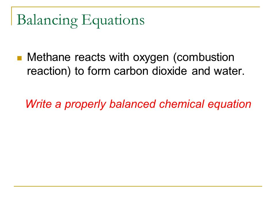 Balancing Equations Methane reacts with oxygen (combustion reaction) to form carbon dioxide and water.