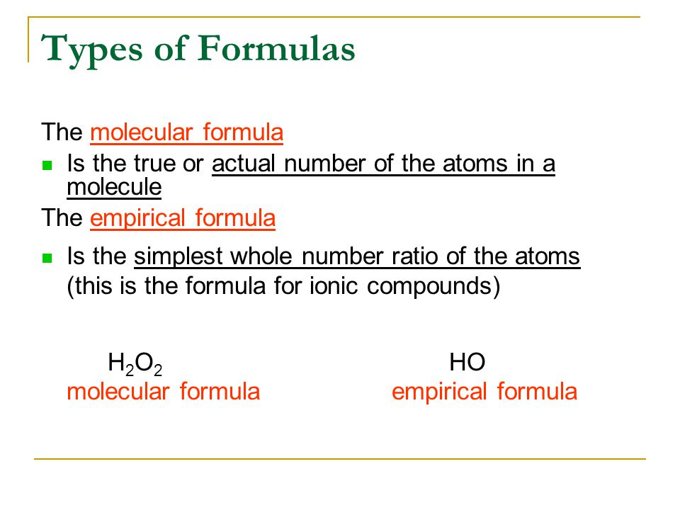 The molecular formula Is the true or actual number of the atoms in a molecule The empirical formula Is the simplest whole number ratio of the atoms (this is the formula for ionic compounds) H 2 O 2 HO molecular formula empirical formula Types of Formulas