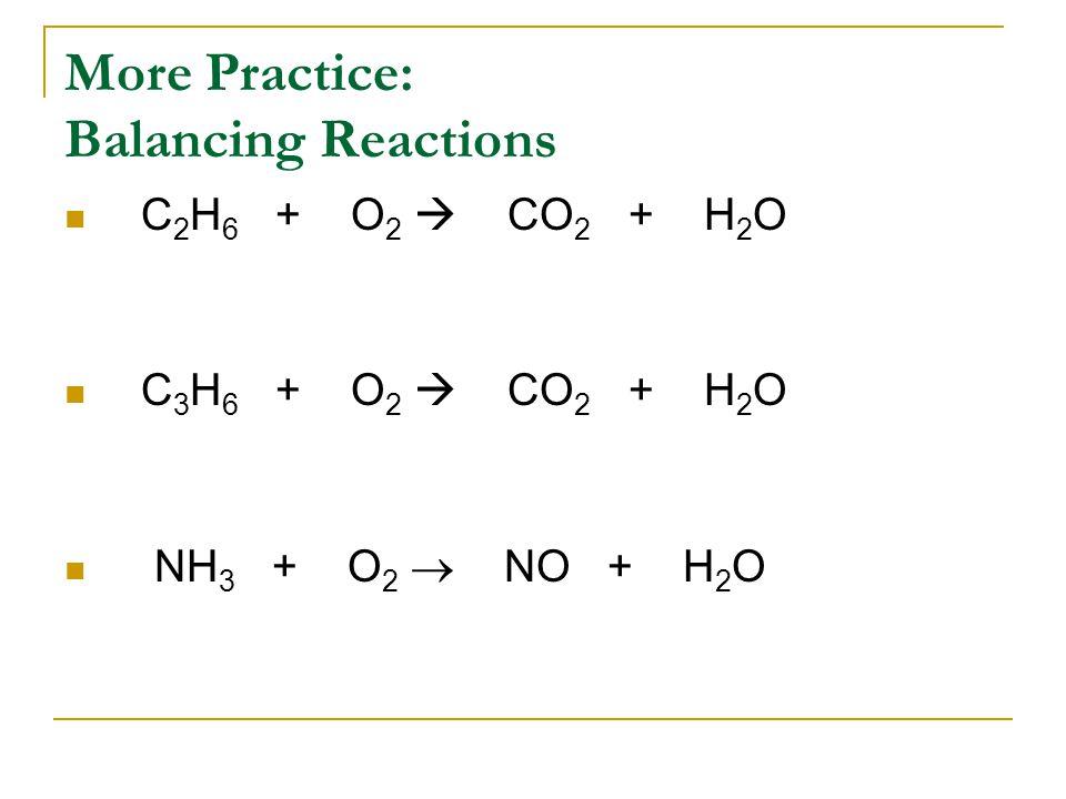 More Practice: Balancing Reactions C 2 H 6 + O 2  CO 2 + H 2 O C 3 H 6 + O 2  CO 2 + H 2 O NH 3 + O 2  NO + H 2 O
