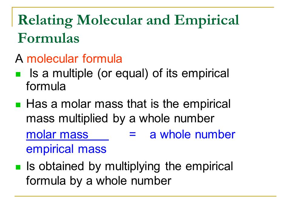 A molecular formula Is a multiple (or equal) of its empirical formula Has a molar mass that is the empirical mass multiplied by a whole number molar mass = a whole number empirical mass Is obtained by multiplying the empirical formula by a whole number Relating Molecular and Empirical Formulas