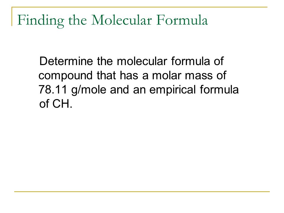 Determine the molecular formula of compound that has a molar mass of 78.11 g/mole and an empirical formula of CH.