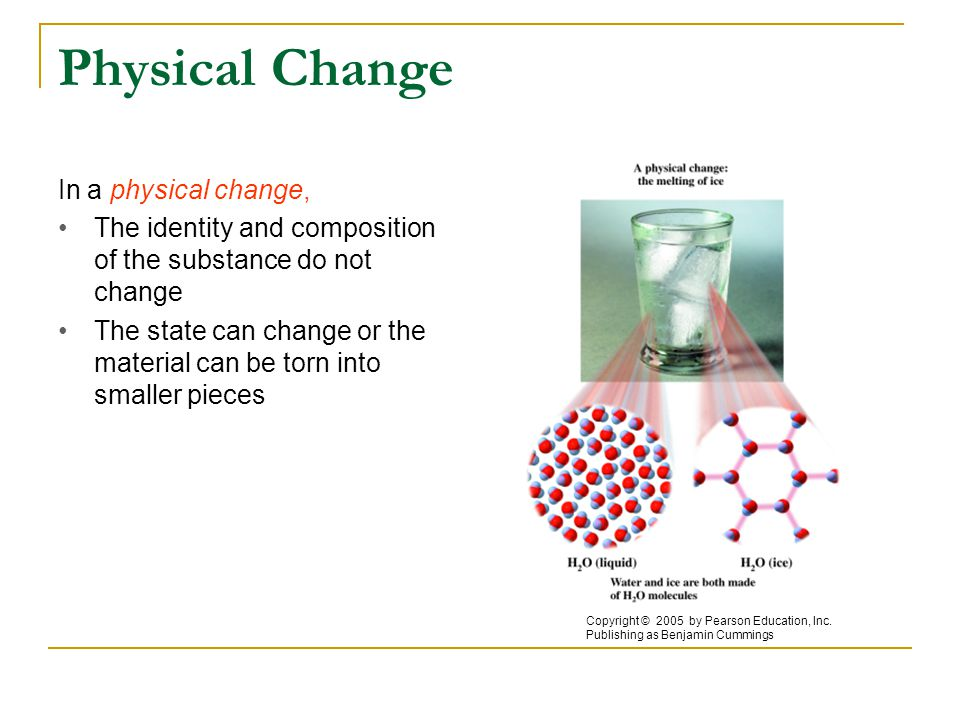 Physical Change In a physical change, The identity and composition of the substance do not change The state can change or the material can be torn into smaller pieces Copyright © 2005 by Pearson Education, Inc.