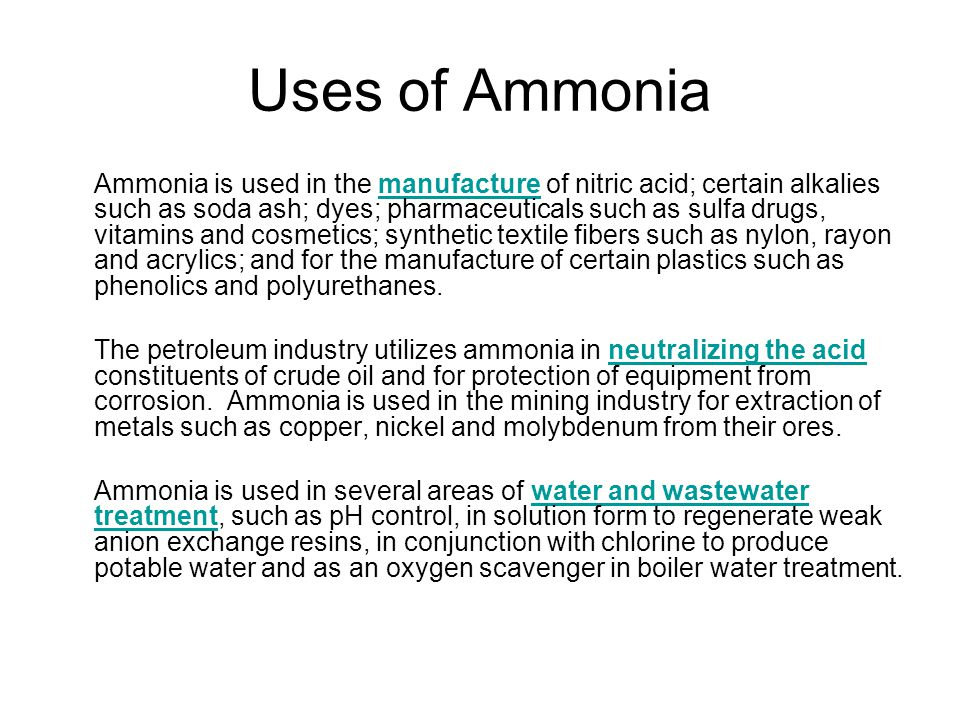 Uses of Ammonia Ammonia is used in the manufacture of nitric acid; certain alkalies such as soda ash; dyes; pharmaceuticals such as sulfa drugs, vitamins and cosmetics; synthetic textile fibers such as nylon, rayon and acrylics; and for the manufacture of certain plastics such as phenolics and polyurethanes.manufacture The petroleum industry utilizes ammonia in neutralizing the acid constituents of crude oil and for protection of equipment from corrosion.