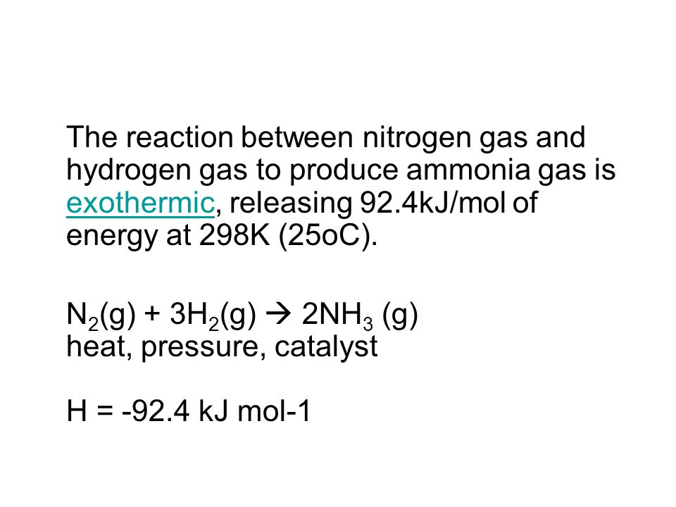 The reaction between nitrogen gas and hydrogen gas to produce ammonia gas is exothermic, releasing 92.4kJ/mol of energy at 298K (25oC).