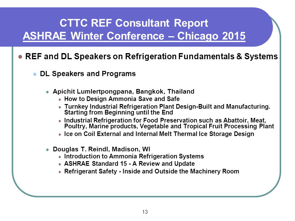 13 CTTC REF Consultant Report ASHRAE Winter Conference – Chicago 2015 REF and DL Speakers on Refrigeration Fundamentals & Systems DL Speakers and Programs Apichit Lumlertpongpana, Bangkok, Thailand How to Design Ammonia Save and Safe Turnkey Industrial Refrigeration Plant Design-Built and Manufacturing.