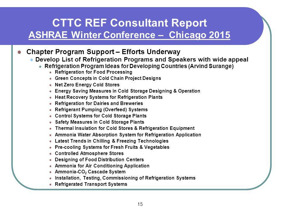 15 CTTC REF Consultant Report ASHRAE Winter Conference – Chicago 2015 Chapter Program Support – Efforts Underway Develop List of Refrigeration Programs and Speakers with wide appeal Refrigeration Program Ideas for Developing Countries (Arvind Surange) Refrigeration for Food Processing Green Concepts in Cold Chain Project Designs Net Zero Energy Cold Stores Energy Saving Measures in Cold Storage Designing & Operation Heat Recovery Systems for Refrigeration Plants Refrigeration for Dairies and Breweries Refrigerant Pumping (Overfeed) Systems Control Systems for Cold Storage Plants Safety Measures in Cold Storage Plants Thermal Insulation for Cold Stores & Refrigeration Equipment Ammonia Water Absorption System for Refrigeration Application Latest Trends in Chilling & Freezing Technologies Pre-cooling Systems for Fresh Fruits & Vegetables Controlled Atmosphere Stores Designing of Food Distribution Centers Ammonia for Air Conditioning Application Ammonia-CO 2 Cascade System Installation, Testing, Commissioning of Refrigeration Systems Refrigerated Transport Systems