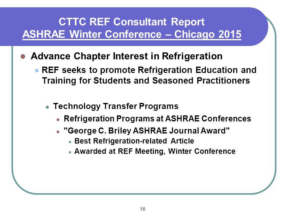 16 CTTC REF Consultant Report ASHRAE Winter Conference – Chicago 2015 Advance Chapter Interest in Refrigeration REF seeks to promote Refrigeration Education and Training for Students and Seasoned Practitioners Technology Transfer Programs Refrigeration Programs at ASHRAE Conferences George C.