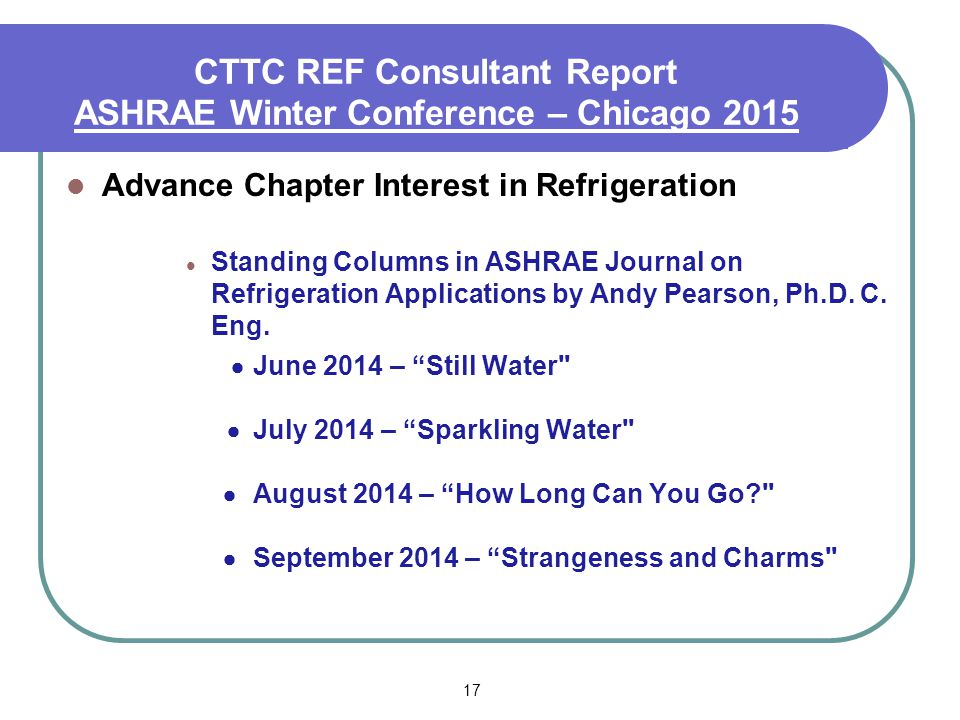 17 CTTC REF Consultant Report ASHRAE Winter Conference – Chicago 2015 Advance Chapter Interest in Refrigeration Standing Columns in ASHRAE Journal on Refrigeration Applications by Andy Pearson, Ph.D.