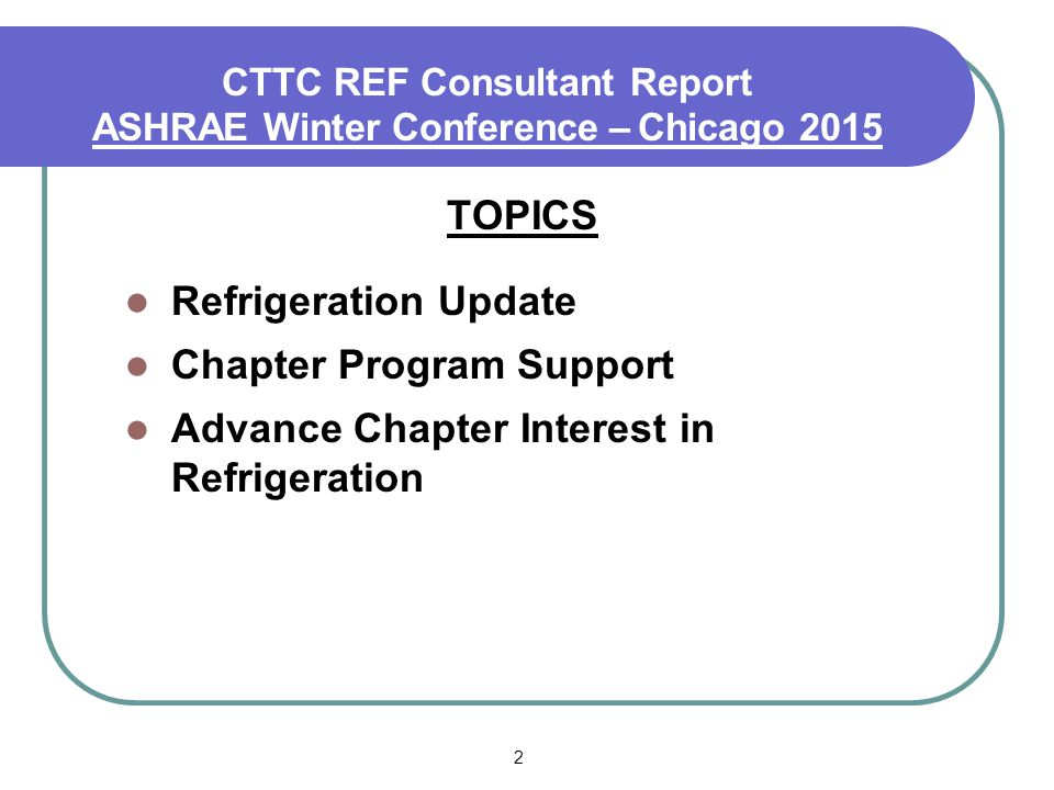 2 CTTC REF Consultant Report ASHRAE Winter Conference – Chicago 2015 TOPICS Refrigeration Update Chapter Program Support Advance Chapter Interest in Refrigeration