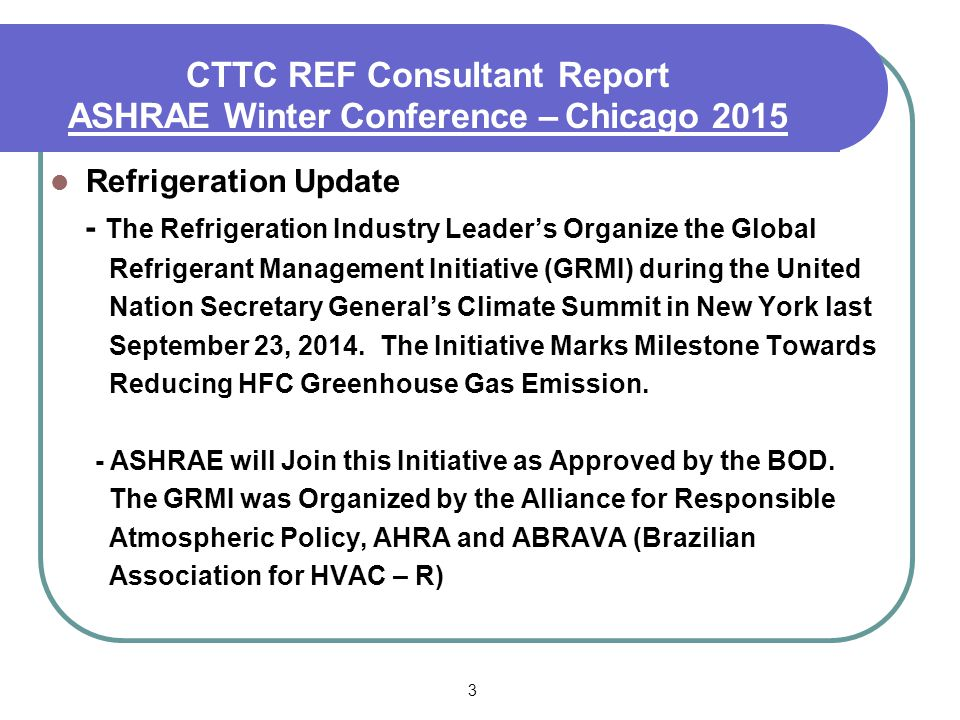 3 CTTC REF Consultant Report ASHRAE Summer Conference – Denver 2013 Refrigeration Update - The Refrigeration Industry Leader's Organize the Global Refrigerant Management Initiative (GRMI) during the United Nation Secretary General's Climate Summit in New York last September 23, 2014.