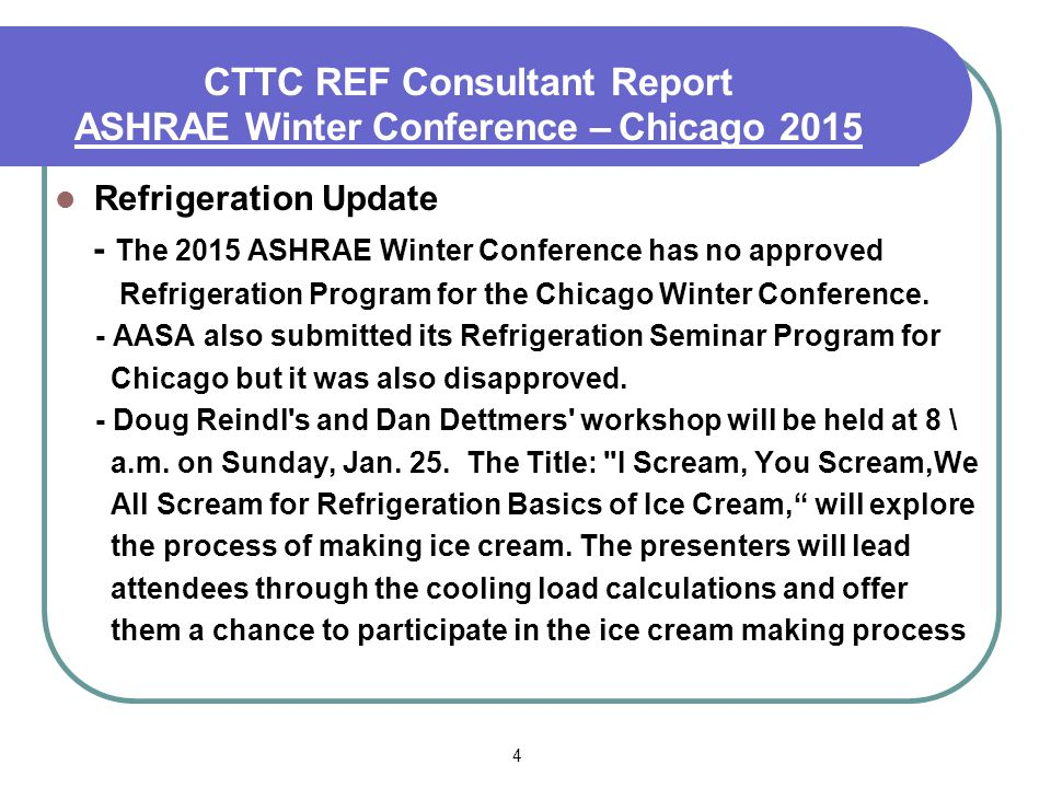 4 CTTC REF Consultant Report ASHRAE Summer Conference – Denver 2013 Refrigeration Update - The 2015 ASHRAE Winter Conference has no approved Refrigeration Program for the Chicago Winter Conference.