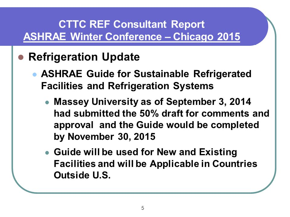 5 Refrigeration Update ASHRAE Guide for Sustainable Refrigerated Facilities and Refrigeration Systems Massey University as of September 3, 2014 had submitted the 50% draft for comments and approval and the Guide would be completed by November 30, 2015 Guide will be used for New and Existing Facilities and will be Applicable in Countries Outside U.S.