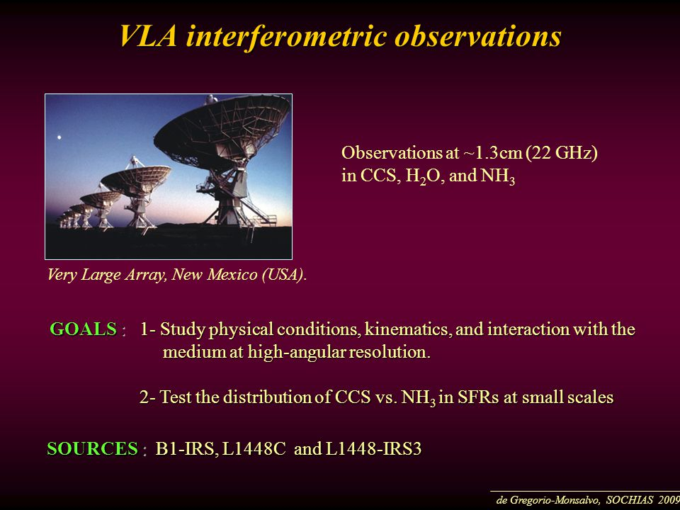 Observations at ~1.3cm (22 GHz) in CCS, H 2 O, and NH 3 VLA interferometric observations GOALS : 1- Study physical conditions, kinematics, and interaction with the medium at high-angular resolution.