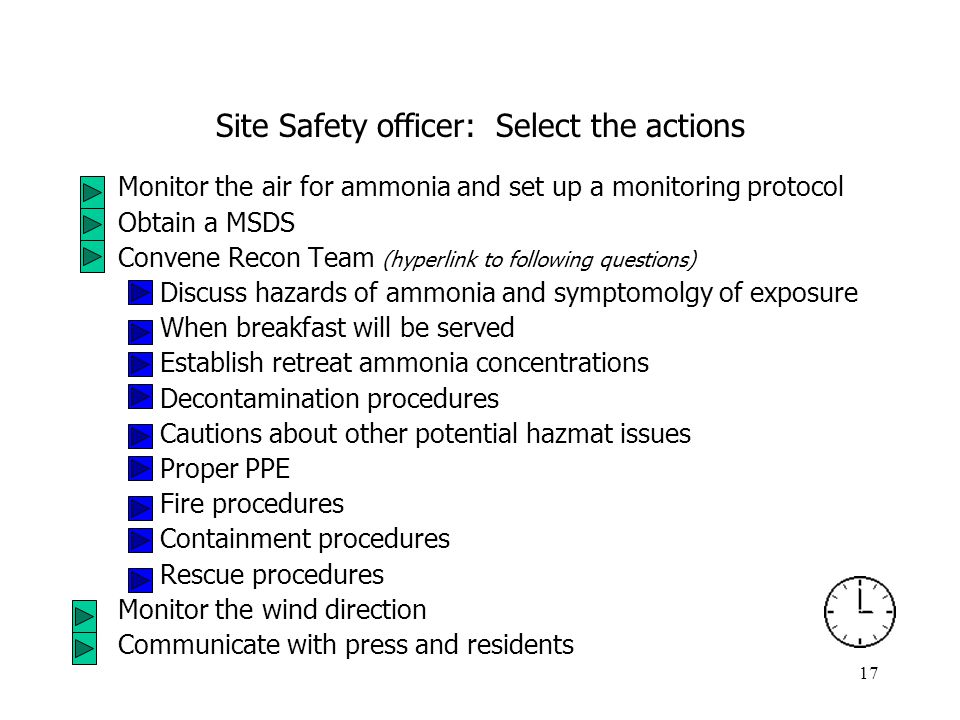 17 Site Safety officer: Select the actions Monitor the air for ammonia and set up a monitoring protocol Obtain a MSDS Convene Recon Team (hyperlink to