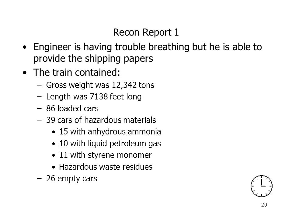 20 Recon Report 1 Engineer is having trouble breathing but he is able to provide the shipping papers The train contained: –Gross weight was 12,342 ton