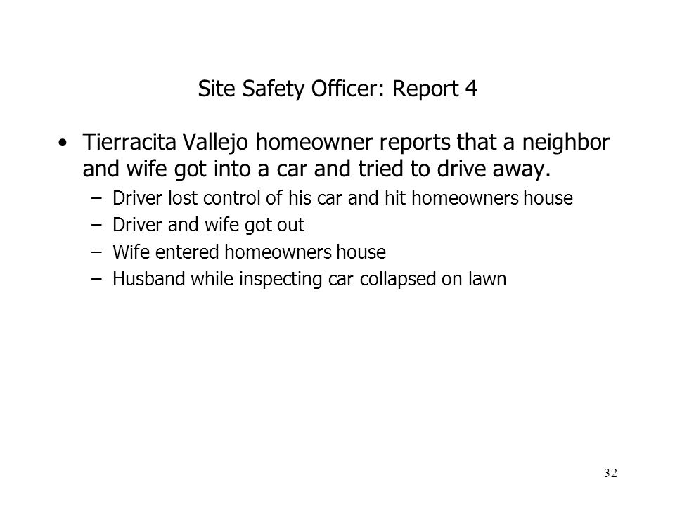 32 Site Safety Officer: Report 4 Tierracita Vallejo homeowner reports that a neighbor and wife got into a car and tried to drive away. –Driver lost co
