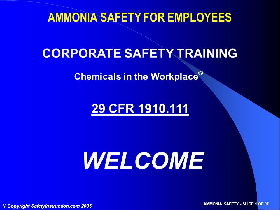 © Copyright SafetyInstruction.com 2005 AMMONIA SAFETY - SLIDE 1 OF 97 AMMONIA SAFETY FOR EMPLOYEES CORPORATE SAFETY TRAINING 29 CFR 1910.111 WELCOME Chemicals in the Workplace ©