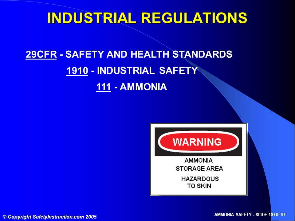 © Copyright SafetyInstruction.com 2005 AMMONIA SAFETY - SLIDE 10 OF 97 29CFR - SAFETY AND HEALTH STANDARDS 1910 - INDUSTRIAL SAFETY 111 - AMMONIA INDUSTRIAL REGULATIONS