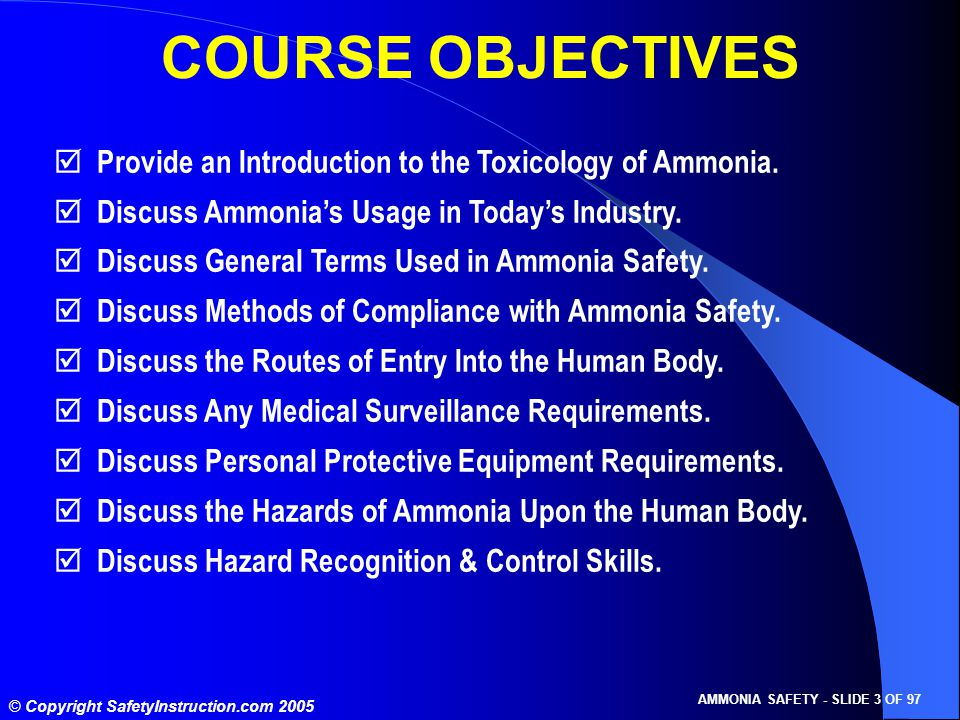 © Copyright SafetyInstruction.com 2005 AMMONIA SAFETY - SLIDE 3 OF 97 COURSE OBJECTIVES  Provide an Introduction to the Toxicology of Ammonia.