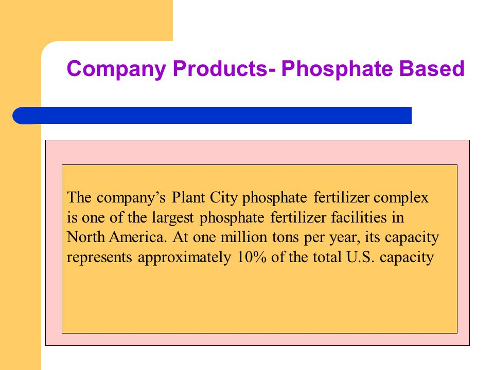 Company Products- Phosphate Based The company's Plant City phosphate fertilizer complex is one of the largest phosphate fertilizer facilities in North America.