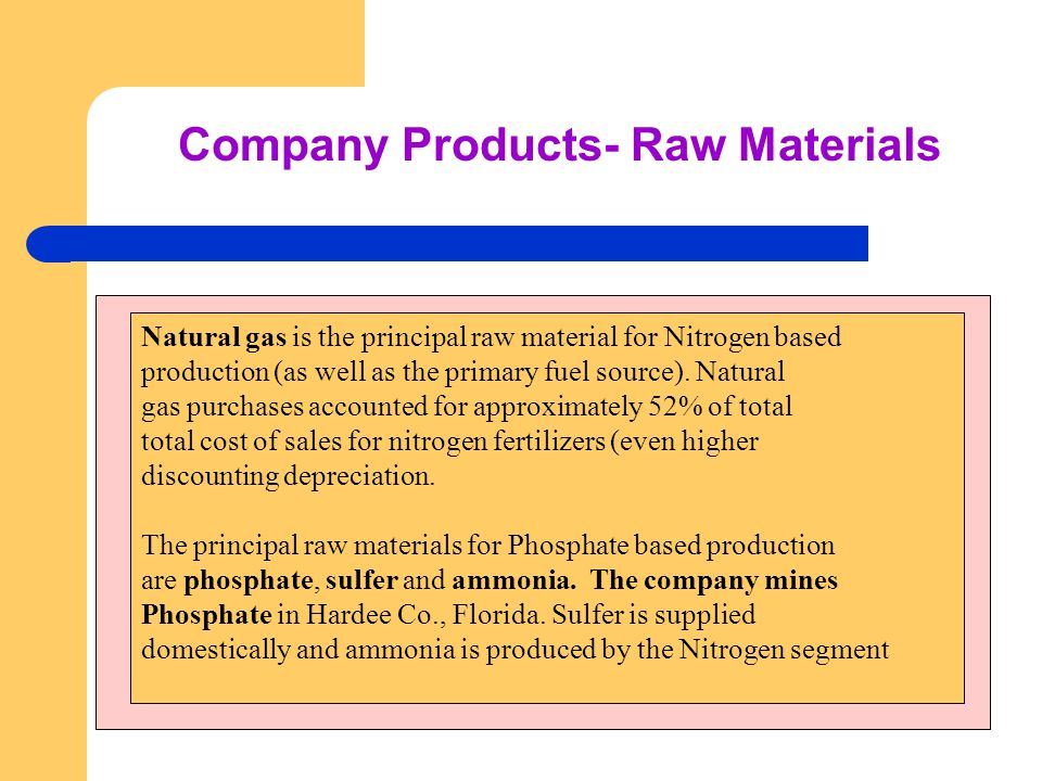 Company Products- Raw Materials Natural gas is the principal raw material for Nitrogen based production (as well as the primary fuel source).