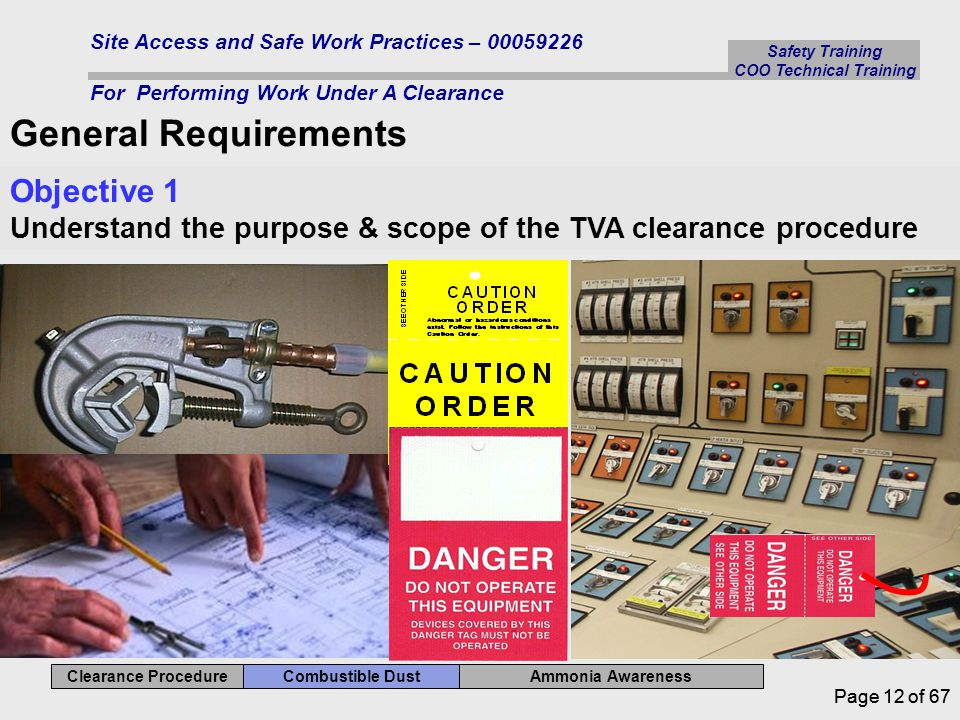 Safety Training COO Technical Training Ammonia Awareness Combustible Dust Clearance Procedure Site Access and Safe Work Practices – 00059226 For Performing Work Under A Clearance Page 12 of 67 General Requirements Objective 1 Understand the purpose & scope of the TVA clearance procedure