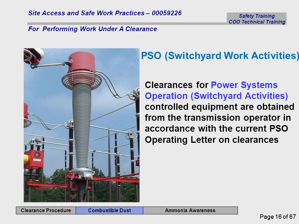 Safety Training COO Technical Training Ammonia Awareness Combustible Dust Clearance Procedure Site Access and Safe Work Practices – 00059226 For Performing Work Under A Clearance Page 16 of 67 PSO (Switchyard Work Activities) Clearances for Power Systems Operation (Switchyard Activities) controlled equipment are obtained from the transmission operator in accordance with the current PSO Operating Letter on clearances