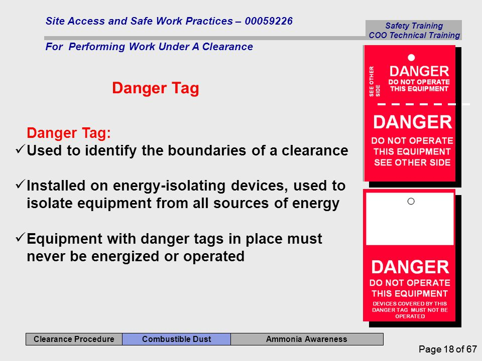 Safety Training COO Technical Training Ammonia Awareness Combustible Dust Clearance Procedure Site Access and Safe Work Practices – 00059226 For Performing Work Under A Clearance Page 18 of 67 Danger Tag Danger Tag: Used to identify the boundaries of a clearance Installed on energy-isolating devices, used to isolate equipment from all sources of energy Equipment with danger tags in place must never be energized or operated