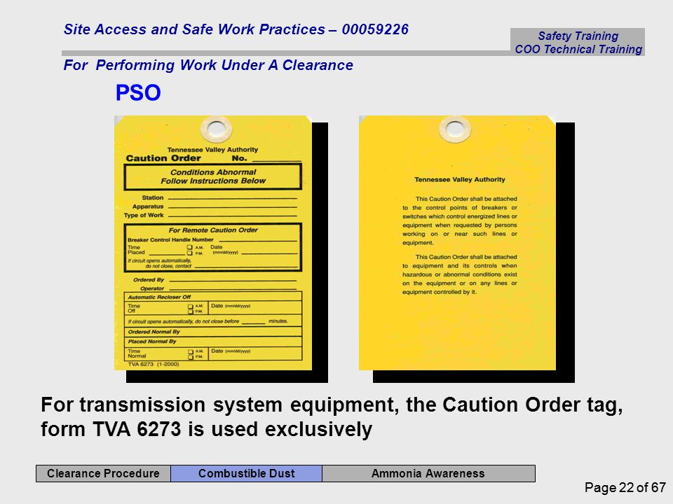 Safety Training COO Technical Training Ammonia Awareness Combustible Dust Clearance Procedure Site Access and Safe Work Practices – 00059226 For Performing Work Under A Clearance Page 22 of 67 PSO For transmission system equipment, the Caution Order tag, form TVA 6273 is used exclusively
