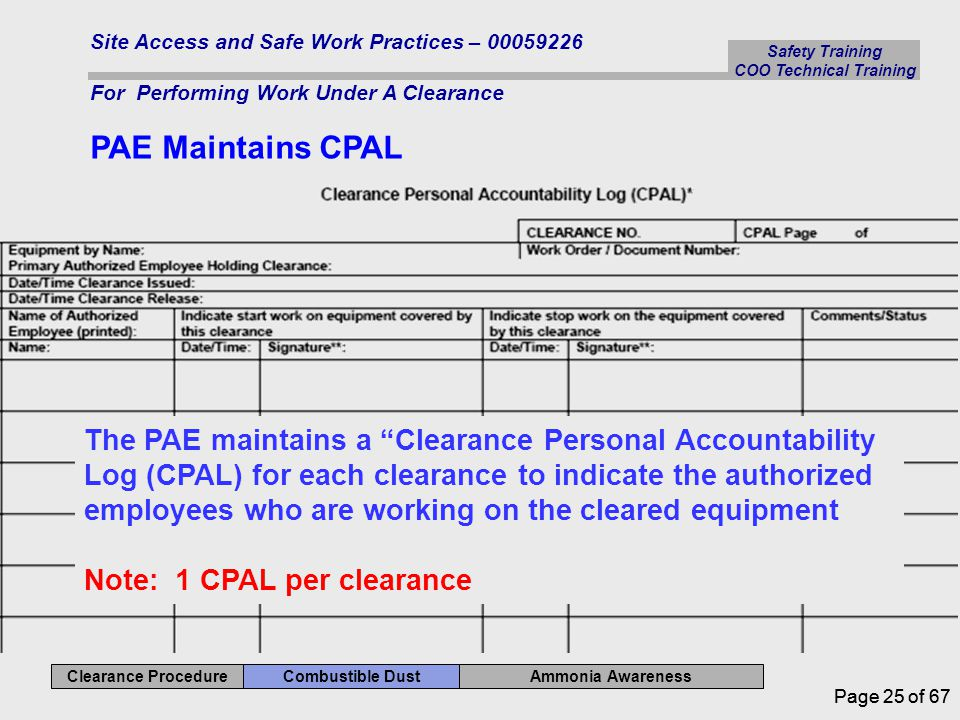Safety Training COO Technical Training Ammonia Awareness Combustible Dust Clearance Procedure Site Access and Safe Work Practices – 00059226 For Performing Work Under A Clearance Page 25 of 67 PAE Maintains CPAL The PAE maintains a Clearance Personal Accountability Log (CPAL) for each clearance to indicate the authorized employees who are working on the cleared equipment Note: 1 CPAL per clearance