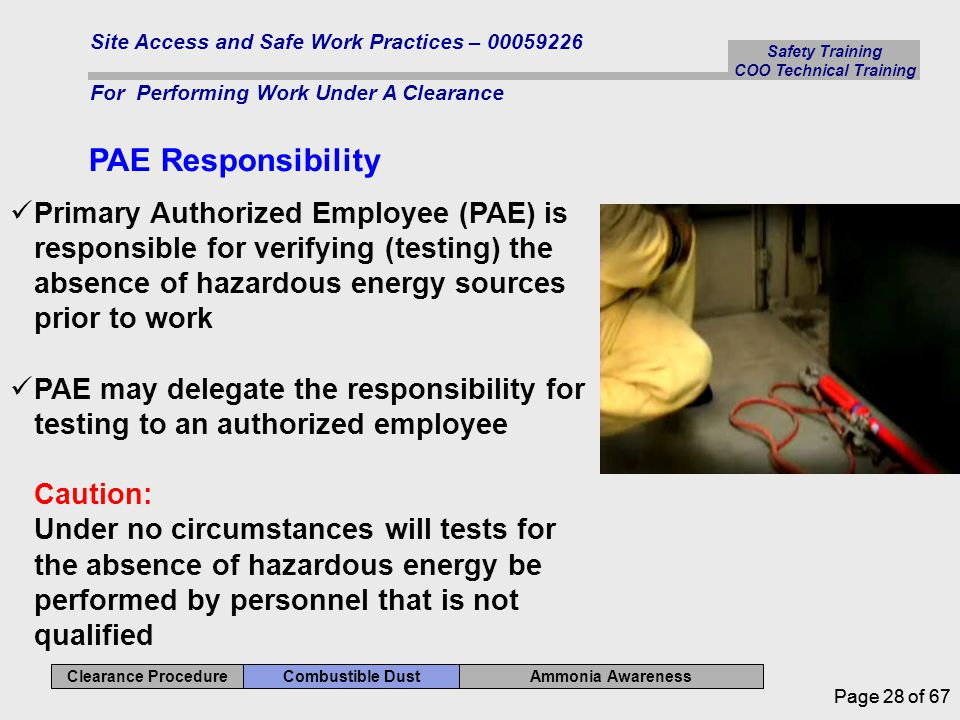 Safety Training COO Technical Training Ammonia Awareness Combustible Dust Clearance Procedure Site Access and Safe Work Practices – 00059226 For Performing Work Under A Clearance Page 28 of 67 PAE Responsibility Primary Authorized Employee (PAE) is responsible for verifying (testing) the absence of hazardous energy sources prior to work PAE may delegate the responsibility for testing to an authorized employee Caution: Under no circumstances will tests for the absence of hazardous energy be performed by personnel that is not qualified