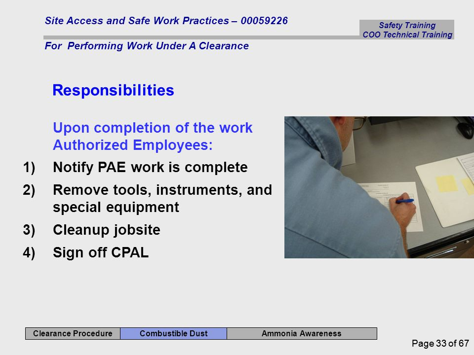 Safety Training COO Technical Training Ammonia Awareness Combustible Dust Clearance Procedure Site Access and Safe Work Practices – 00059226 For Performing Work Under A Clearance Page 33 of 67 Responsibilities Upon completion of the work Authorized Employees: 1)Notify PAE work is complete 2)Remove tools, instruments, and special equipment 3)Cleanup jobsite 4)Sign off CPAL