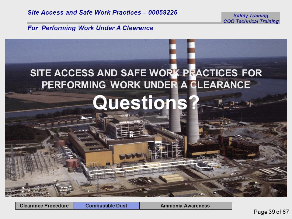 Ammonia Awareness Combustible Dust Clearance Procedure Safety Training COO Technical Training Site Access and Safe Work Practices – 00059226 For Performing Work Under A Clearance Page 39 of 67 SITE ACCESS AND SAFE WORK PRACTICES FOR PERFORMING WORK UNDER A CLEARANCE Questions?