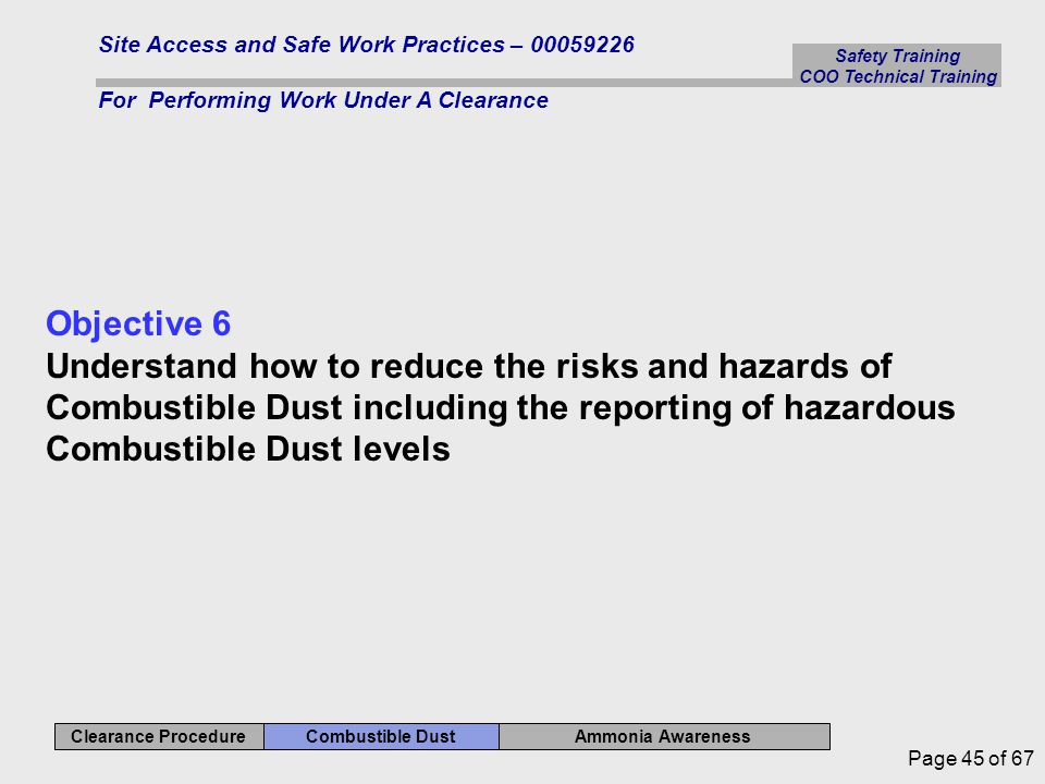 Ammonia Awareness Combustible Dust Clearance Procedure Safety Training COO Technical Training Site Access and Safe Work Practices – 00059226 For Performing Work Under A Clearance Page 45 of 67 Objective 6 Understand how to reduce the risks and hazards of Combustible Dust including the reporting of hazardous Combustible Dust levels