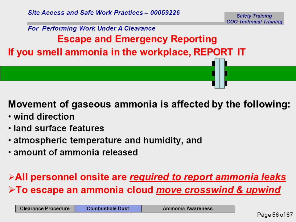 Ammonia Awareness Combustible Dust Clearance Procedure Safety Training COO Technical Training Site Access and Safe Work Practices – 00059226 For Performing Work Under A Clearance Page 56 of 67 If you smell ammonia in the workplace, REPORT IT Movement of gaseous ammonia is affected by the following: wind direction land surface features atmospheric temperature and humidity, and amount of ammonia released  All personnel onsite are required to report ammonia leaks  To escape an ammonia cloud move crosswind & upwind Escape and Emergency Reporting